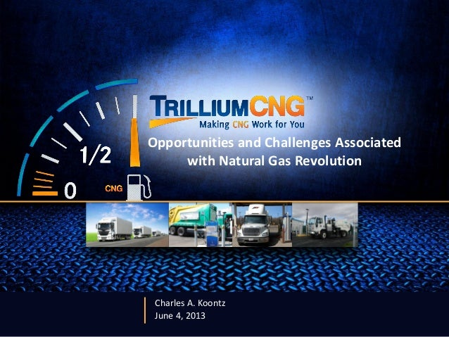 Charles A. KoontzJune 4, 2013Opportunities and Challenges Associatedwith Natural Gas Revolution