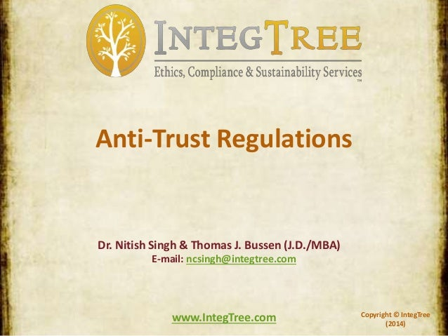 Copyright © IntegTree (2014) www.IntegTree.com Anti-Trust Regulations Dr. Nitish Singh & Thomas J. Bussen (J.D./MBA) E-mai...