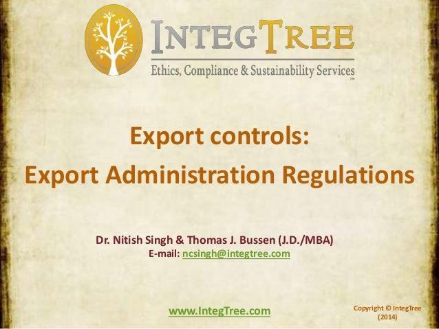 Copyright © IntegTree (2014) www.IntegTree.com Export controls: Export Administration Regulations Dr. Nitish Singh & Thoma...