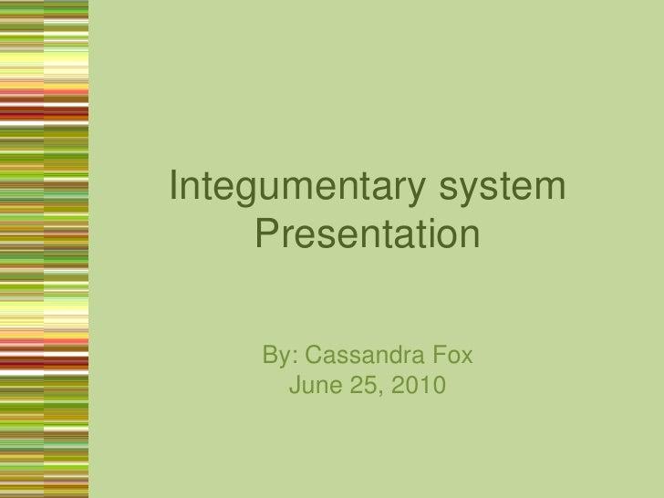 Integumentary system Presentation<br />By: Cassandra Fox<br />June 25, 2010<br />
