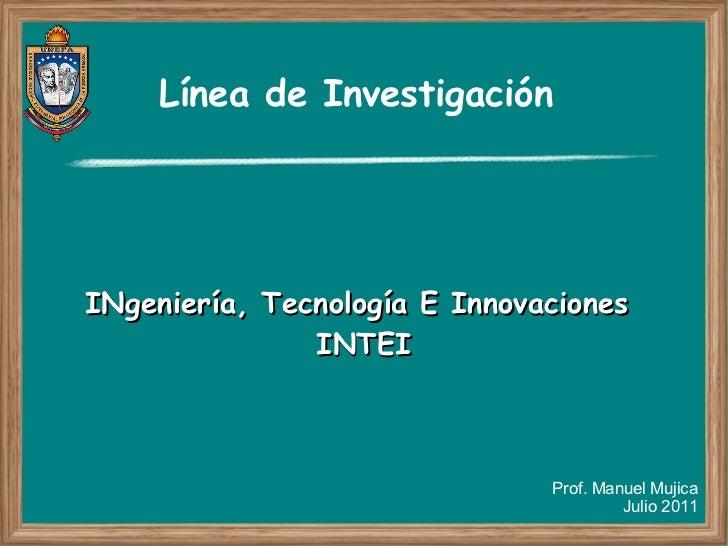 Línea de InvestigaciónINgeniería, Tecnología E Innovaciones               INTEI                               Prof. Manuel...