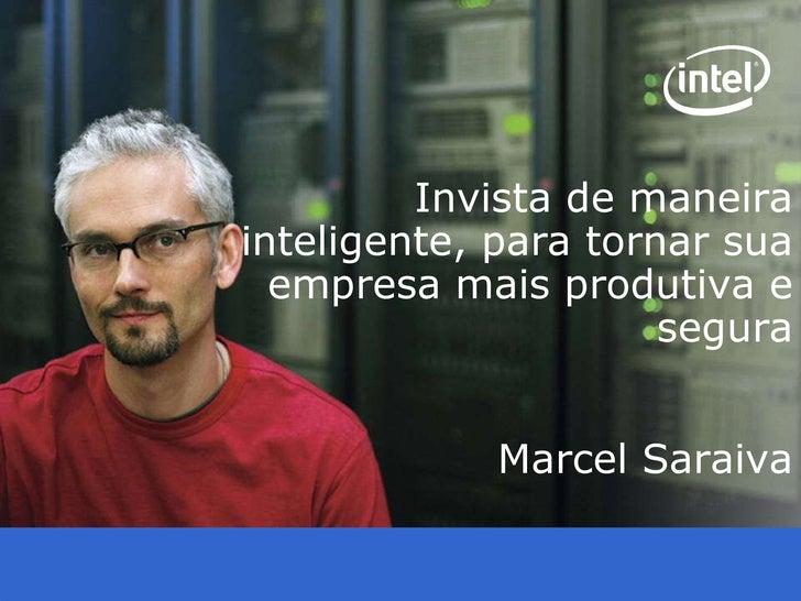 Intel Confidential Invista de maneira inteligente, para tornar sua empresa mais produtiva e segura Marcel Saraiva