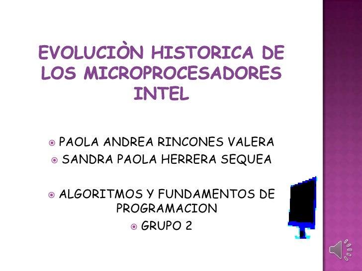 EVOLUCIÒN HISTORICA DE LOS MICROPROCESADORES INTEL<br />PAOLA ANDREA RINCONES VALERA<br />SANDRA PAOLA HERRERA SEQUEA<br /...