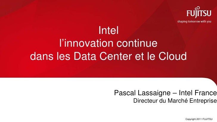 Intel      l'innovation continuedans les Data Center et le Cloud                 Pascal Lassaigne – Intel France          ...