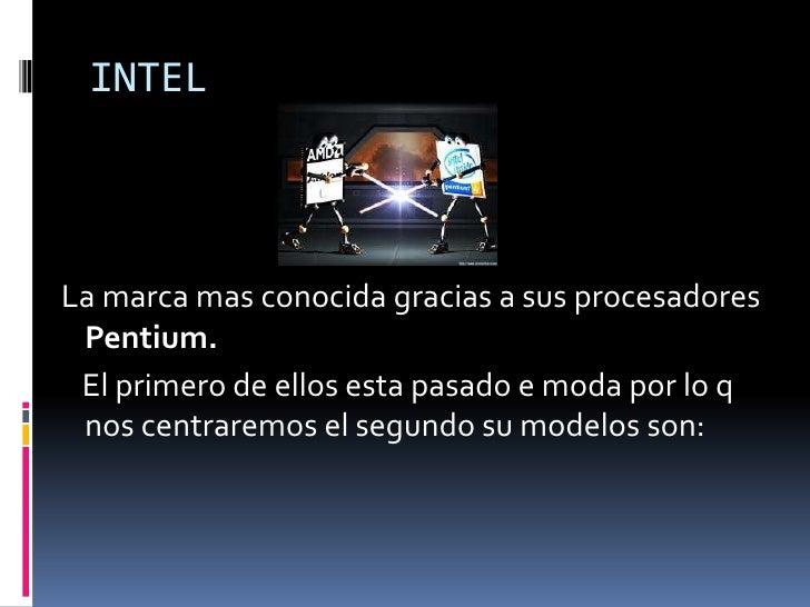 INTEL<br /> La marca mas conocida gracias a sus procesadores Pentium.<br />El primero de ellos esta pasado e moda por lo q...