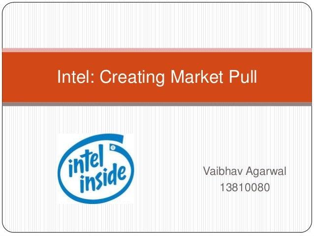 Vaibhav Agarwal 13810080 Intel: Creating Market Pull