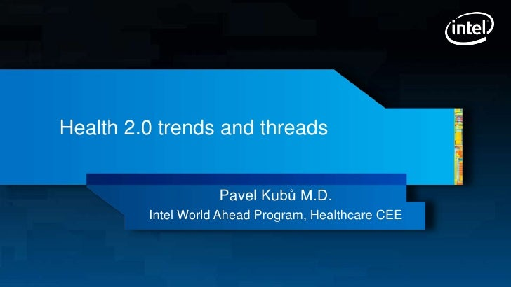 Health 2.0 trends and threads                    Pavel Kubů M.D.         Intel World Ahead Program, Healthcare CEE