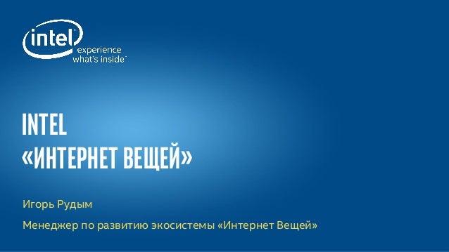 Игорь Рудым Менеджер по развитию экосистемы «Интернет Вещей» Intel «Интернет Вещей»