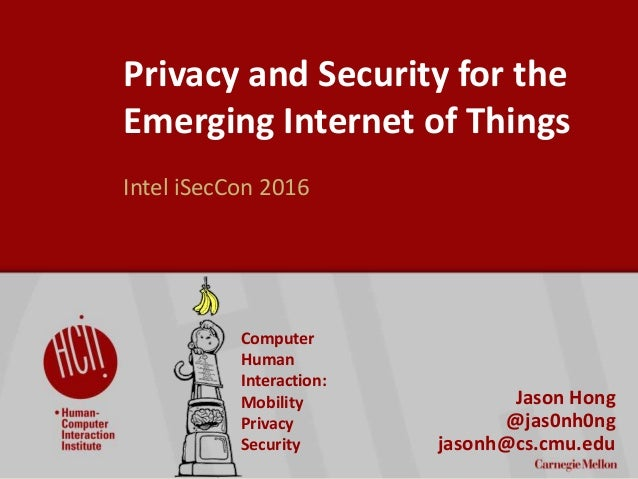 ©2016CarnegieMellonUniversity:1 Privacy and Security for the Emerging Internet of Things Intel iSecCon 2016 Jason Hong @ja...
