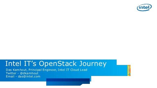 Intel IT's OpenStack JourneyDas Kamhout, Principal Engineer, Intel IT Cloud LeadTwitter - @dkamhoutEmail - das@intel.com