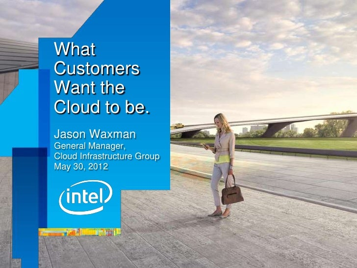 WhatCustomersWant theCloud to be.Jason WaxmanGeneral Manager,Cloud Infrastructure GroupMay 30, 2012