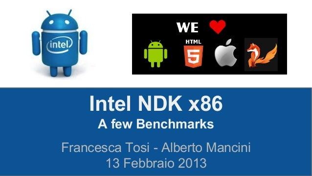 Intel NDK x86 A few Benchmarks Francesca Tosi - Alberto Mancini 13 Febbraio 2013