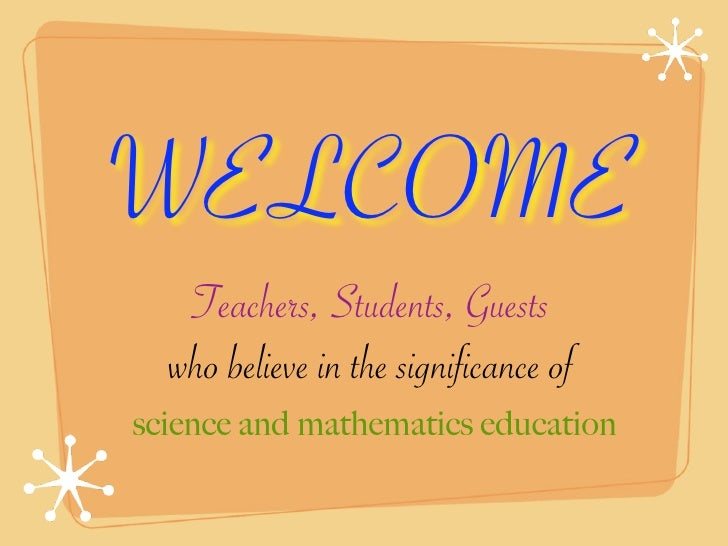 WELCOME    Teachers, Students, Guests   who believe in the significance of science and mathematics education