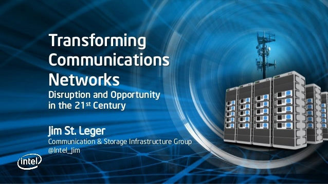 TransformingCommunicationsNetworksDisruption and Opportunityin the 21st CenturyJim St. LegerCommunication & Storage Infras...