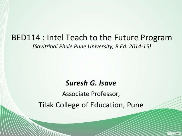 BED114 : Intel Teach to the Future Program [Savitribai Phule Pune University, B.Ed. 2014-15] Suresh G. Isave Associate Pro...