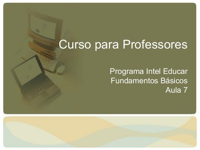 Curso para Professores Programa Intel Educar Fundamentos Básicos Aula 7