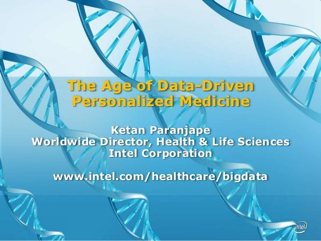 The Age of Data-Driven Personalized Medicine Ketan Paranjape Worldwide Director, Health & Life Sciences Intel Corporation ...