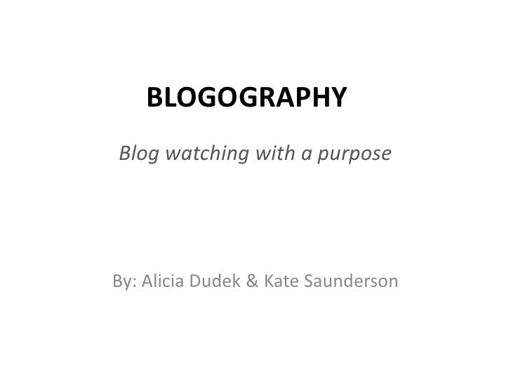 BLOGOGRAPHY<br />Blog watching with a purpose<br />By: Alicia Dudek & Kate Saunderson<br />