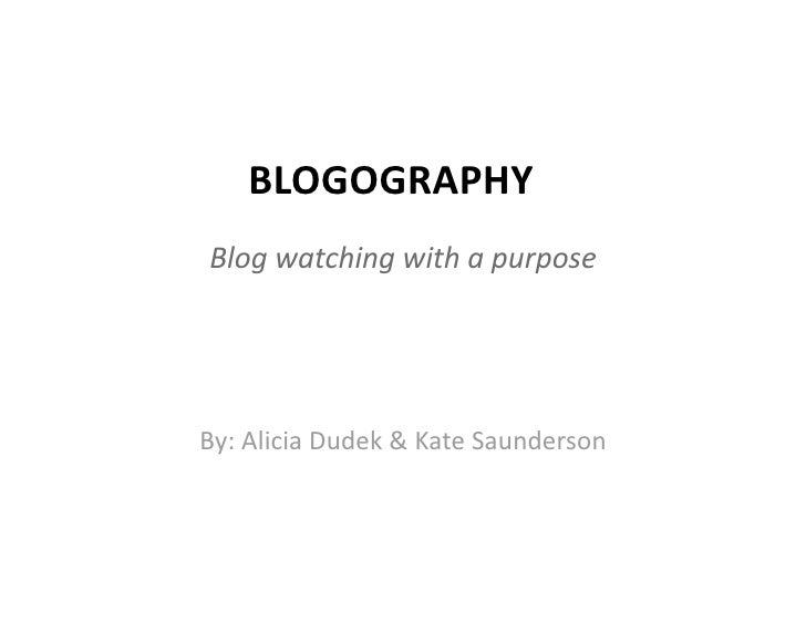 BLOGOGRAPHY  Blog watching with a purpose      By: Alicia Dudek & Kate Saunderson