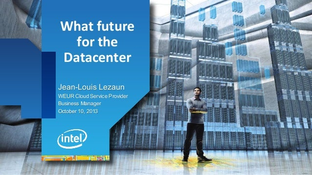 What  future   for  the   Datacenter Jean-Louis Lezaun WEUR Cloud Service Provider Business Manager October 10, 20...