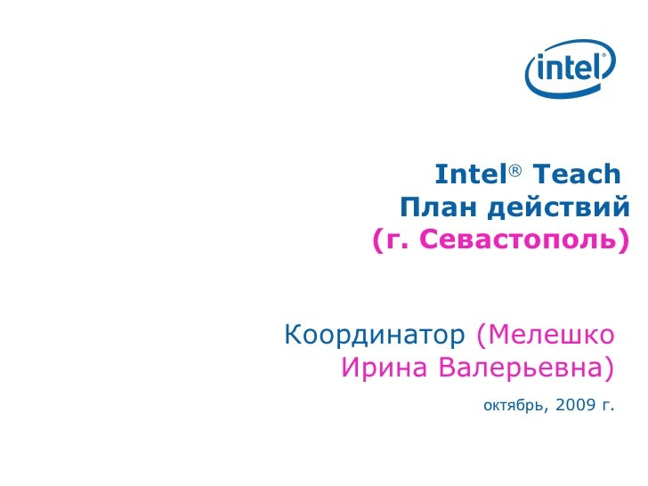 Intel ®  Teach  План действий ( г. Севастополь) Координатор  (Мелешко Ирина Валерьевна) октябр ь, 2009 г.