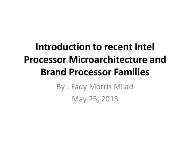 Introduction to recent IntelProcessor Microarchitecture andBrand Processor FamiliesBy : Fady Morris MiladMay 25, 2013