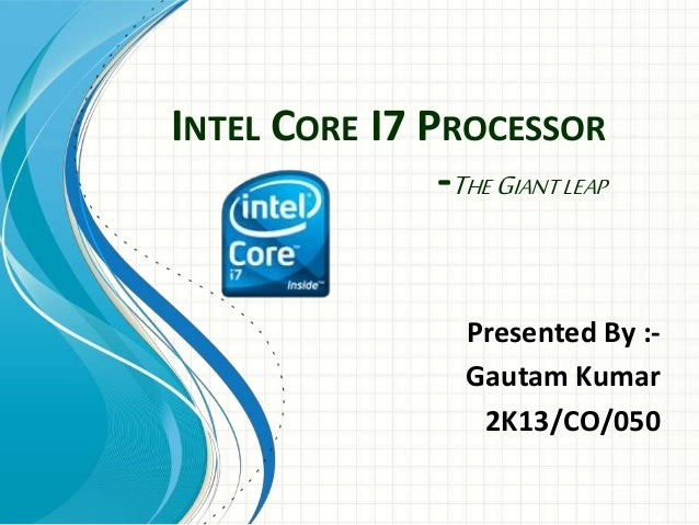 INTEL CORE I7 PROCESSOR -THE GIANT LEAP Presented By :- Gautam Kumar 2K13/CO/050