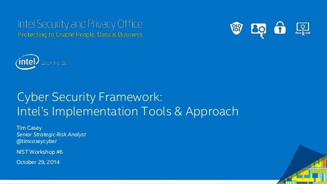 Intel Security and Privacy Office Cyber Security Framework: Intel's Implementation Tools & Approach Tim Casey Senior Strat...