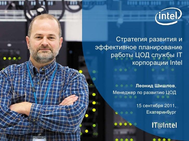Стратегия развития иэффективное планирование   работы ЦОД службы IT          корпорации Intel             Леонид Шишлов,  ...