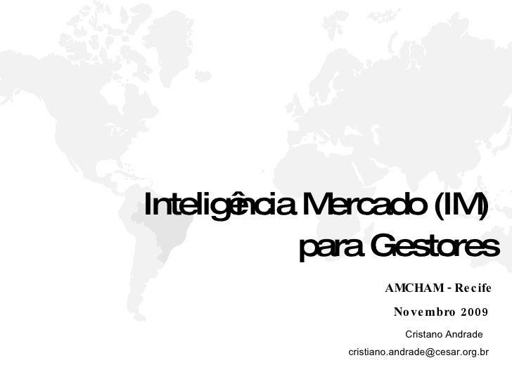 Inteligência Mercado (IM)  para Gestores AMCHAM - Recife Novembro 2009 Cristano Andrade  [email_address]