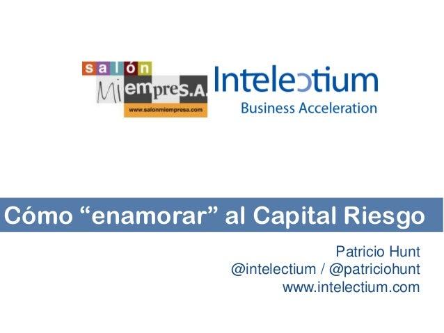 """Cómo """"enamorar"""" al Capital Riesgo Patricio Hunt @intelectium / @patriciohunt www.intelectium.com"""