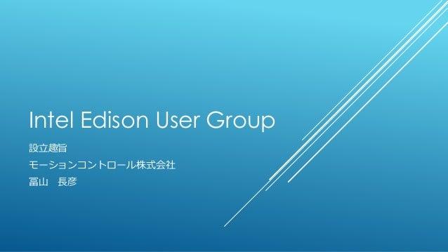 Intel Edison User Group 設立趣旨 モーションコントロール株式会社 冨山 長彦