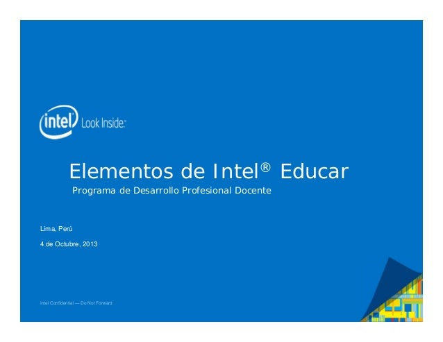 Elementos de Intel® Educar Programa de Desarrollo Profesional Docente  Lima, Perú 4 de Octubre, 2013  Intel Confidential —...