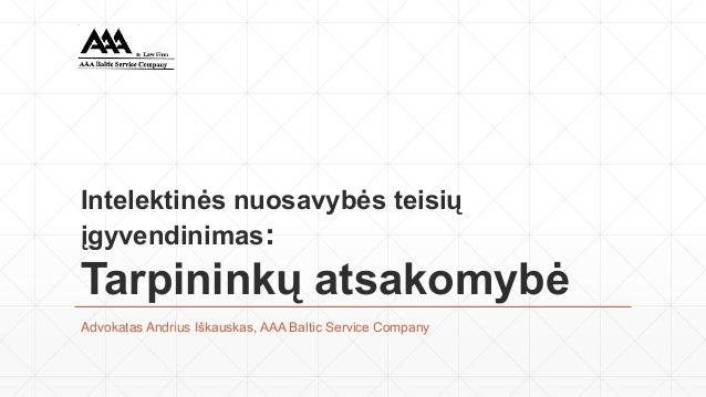 Intelektinės nuosavybės teisiųįgyvendinimas:Tarpininkų atsakomybėAdvokatas Andrius Iškauskas, AAA Baltic Service Company