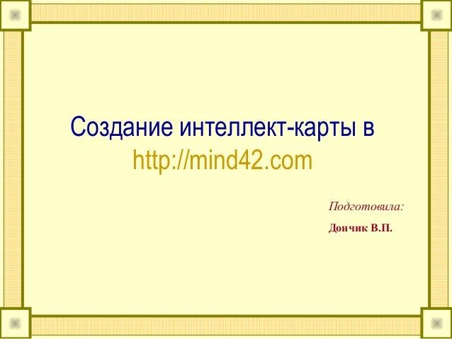 Создание интеллект-карты вhttp://mind42.comПодготовила:Дончик В.П.