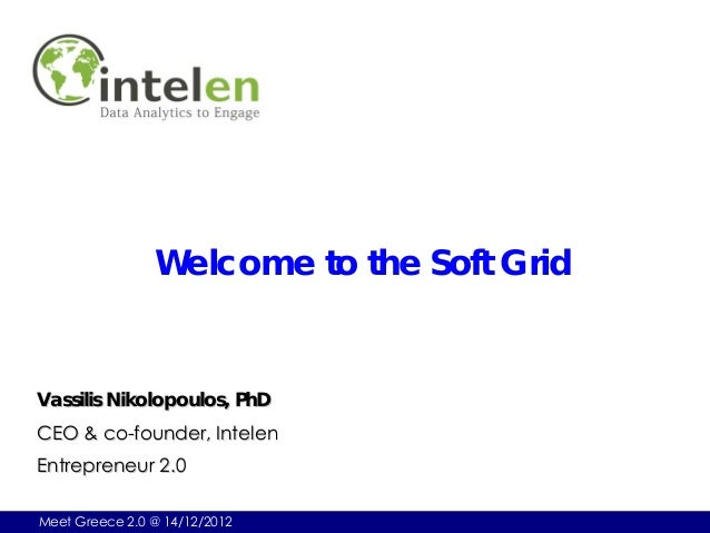 Welcome to the Soft GridVassilis Nikolopoulos, PhDCEO & co-founder, IntelenEntrepreneur 2.0Meet Greece 2.0 @ 14/12/2012