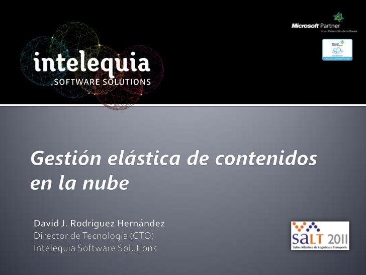 Gestión elástica de contenidos en la nube<br />David J. Rodríguez Hernández<br />Director de Tecnología (CTO)<br />Inteleq...