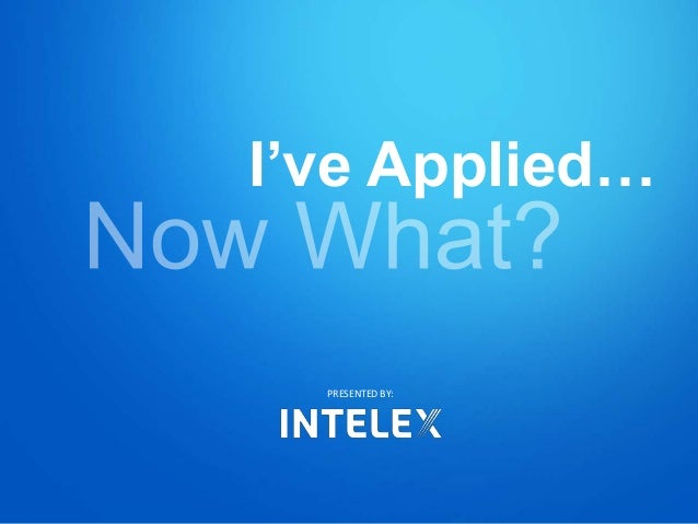I've Applied… PRESENTED BY: