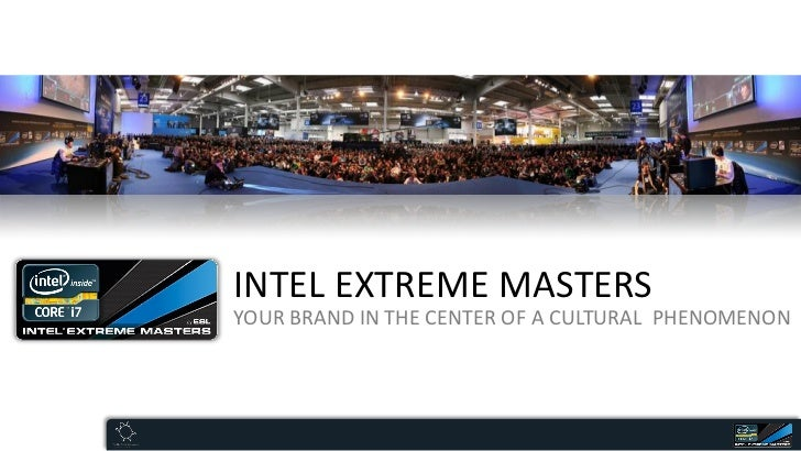 INTEL EXTREME MASTERSYOUR BRAND IN THE CENTER OF A CULTURAL PHENOMENON