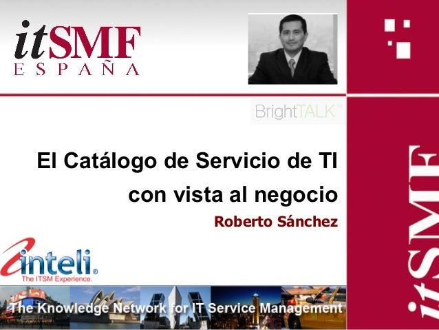 El Catálogo de Servicio de TI            con vista al negocio                                     Roberto Sánchez         ...