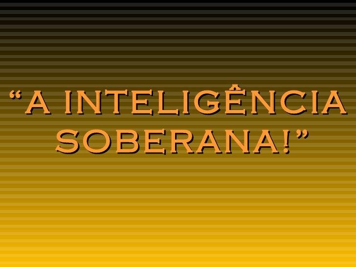 """ A INTELIGÊNCIA SOBERANA!"""