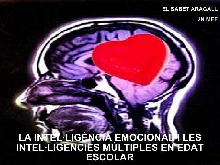 LA INTEL·LIGÈNCIA EMOCIONAL I LES INTEL·LIGÈNCIES MÚLTIPLES EN EDAT ESCOLAR ELISABET ARAGALL 2N MEF