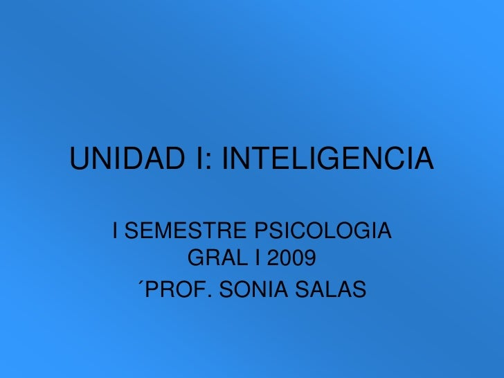 UNIDAD I: INTELIGENCIA<br />I SEMESTRE PSICOLOGIA GRAL I 2009<br />´PROF. SONIA SALAS<br />