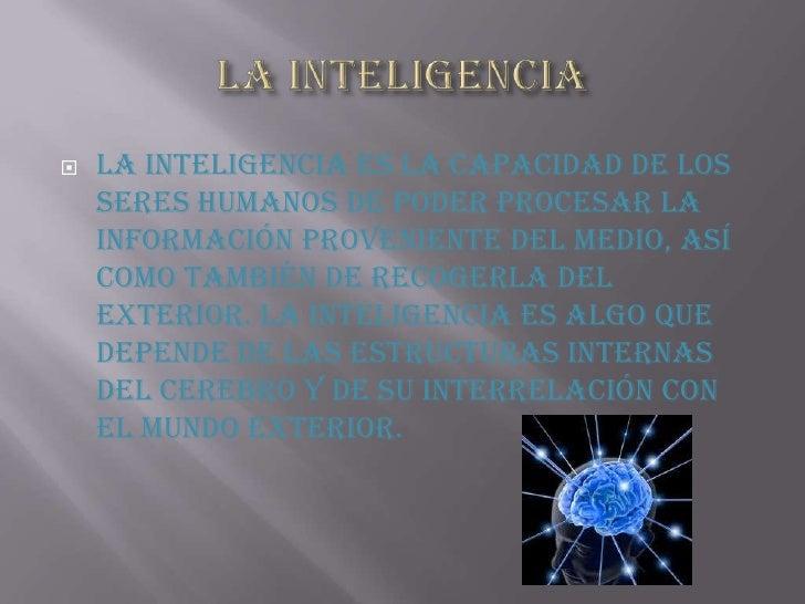 LA INTELIGENCIA <br />La inteligencia es la capacidad de los seres humanos de poder procesar la información proveniente de...