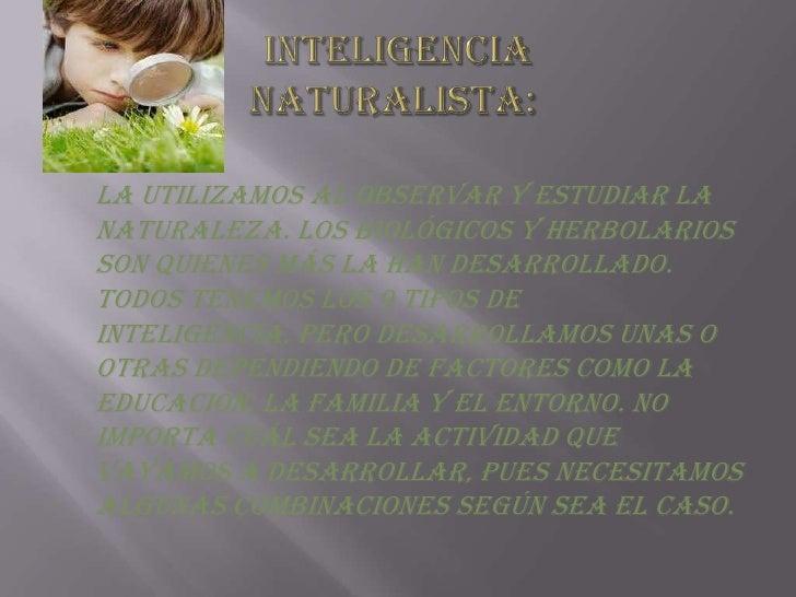 Inteligencia naturalista:<br />La utilizamos al observar y estudiar la naturaleza. Los biológicos y herbolarios son quien...