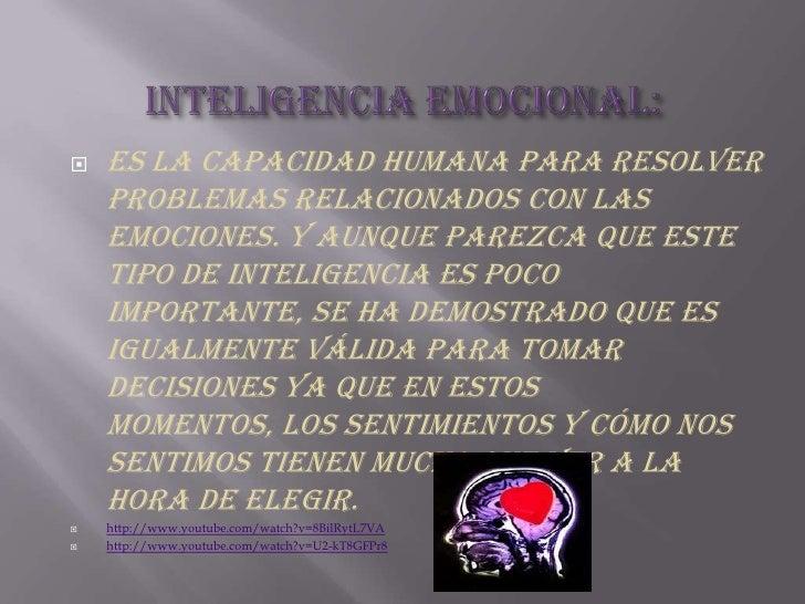 Inteligencia emocional:<br />Es la capacidad humana para resolver problemas relacionados con las emociones. Y aunque parez...