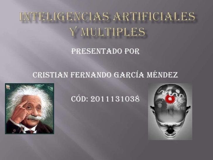 INTELIGENCIAS ARTIFICIALES  Y MULTIPLES<br />Presentado por<br />Cristian Fernando García Méndez<br />Cód: 2011131038<br />