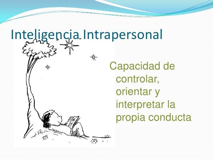 Inteligencia Intrapersonal<br />Capacidad de controlar, orientar y interpretar la propia conducta<br />
