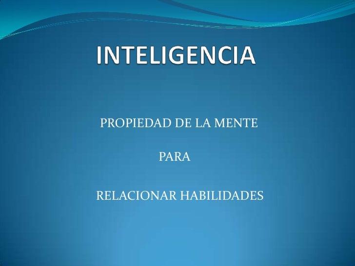 INTELIGENCIA<br />PROPIEDAD DE LA MENTE<br />PARA<br />RELACIONAR HABILIDADES<br />