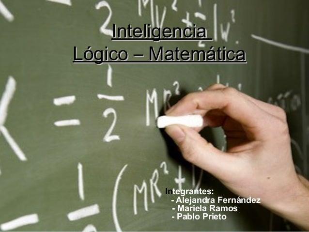 InteligenciaInteligencia Lógico – MatemáticaLógico – Matemática Integrantes: - Alejandra Fernández - Mariela Ramos - Pablo...